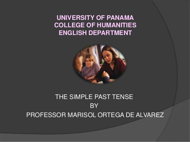 UNIVERSITY OF PANAMA COLLEGE OF HUMANITIES ENGLISH DEPARTMENT THE SIMPLE PAST TENSE BY PROFESSOR MARISOL ORTEGA DE ALVAREZ