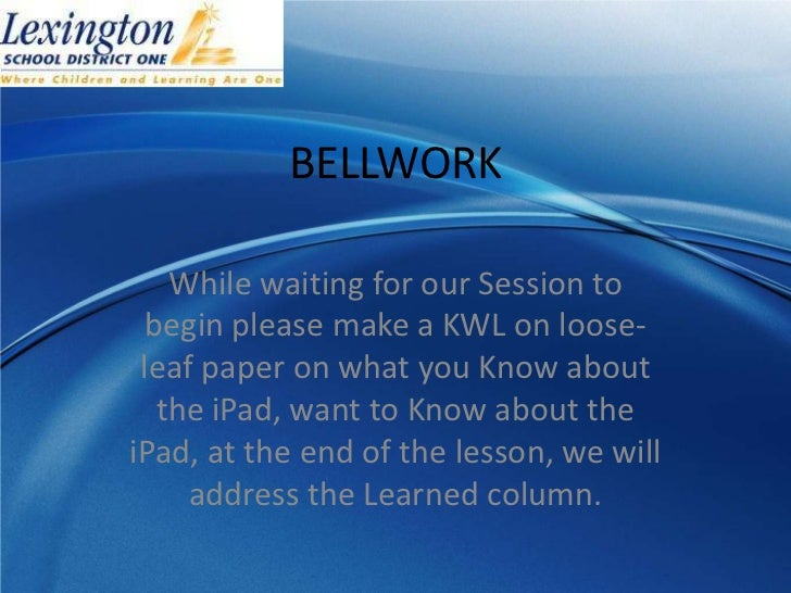 BELLWORK    While waiting for our Session to  begin please make a KWL on loose- leaf paper on what you Know about   the iP...