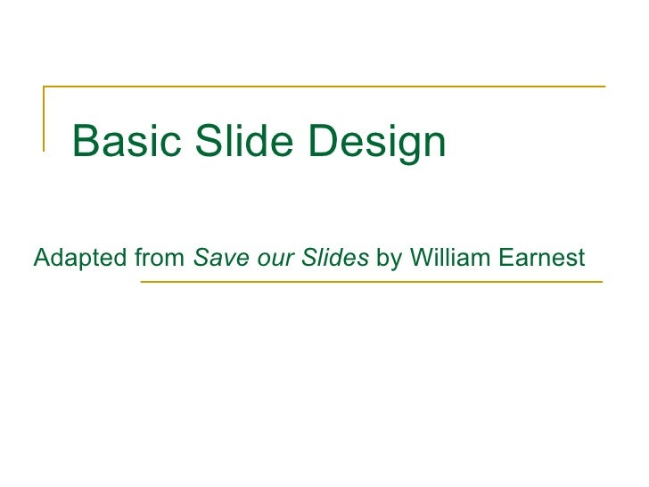 basic slide design adapted from save our slides by william earnest