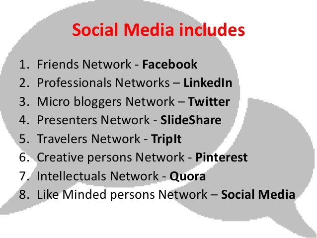 Social Media includes1.   Friends Network - Facebook2.   Professionals Networks – LinkedIn3.   Micro bloggers Network – Tw...