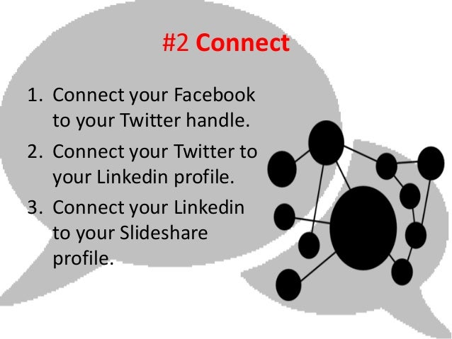 #2 Connect1. Connect your Facebook   to your Twitter handle.2. Connect your Twitter to   your Linkedin profile.3. Connect ...