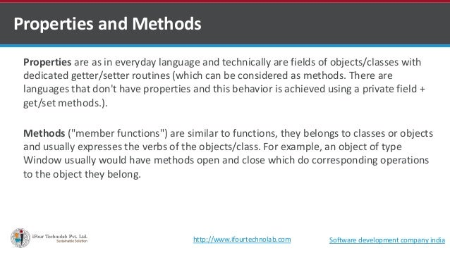 Properties are as in everyday language and technically are fields of objects/classes with dedicated getter/setter routines...