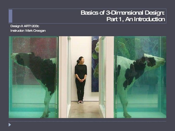 Basics of 3-Dimensional Design: Part 1, An Introduction <ul><li>Design II ART1203c </li></ul><ul><li>Instructor: Mark Cree...