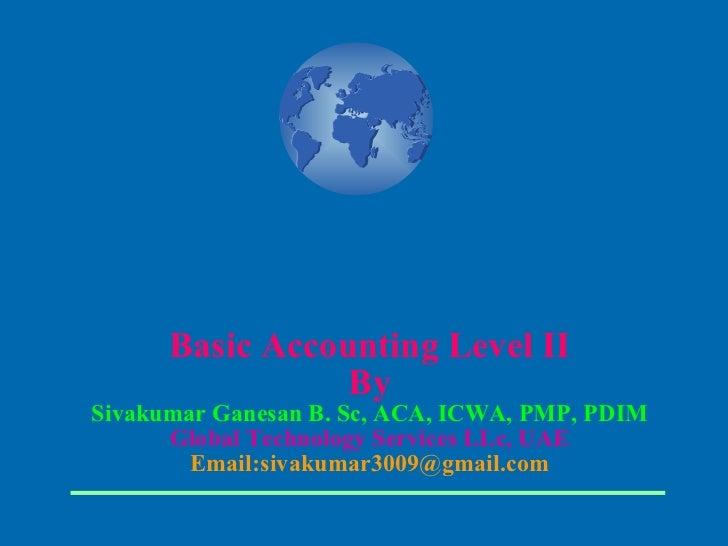Basic Accounting Level II By Sivakumar Ganesan B. Sc, ACA, ICWA, PMP, PDIM Global Technology Services LLc, UAE Email:sivak...