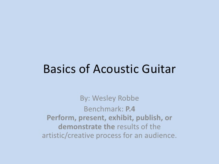 Basics of Acoustic Guitar<br />By: Wesley Robbe<br />Benchmark: P.4 Perform, present, exhibit, publish, or demonstrate the...