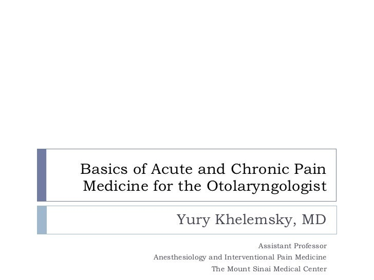Basics of Acute and Chronic Pain Medicine for the Otolaryngologist Yury Khelemsky, MD Assistant Professor Anesthesiology a...