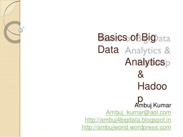Basics of Big Data Analytics & Hadoo p Ambuj Kumar Ambuj_kumar@aol.com http://ambuj4bigdata.blogspot.in http://ambujworld....