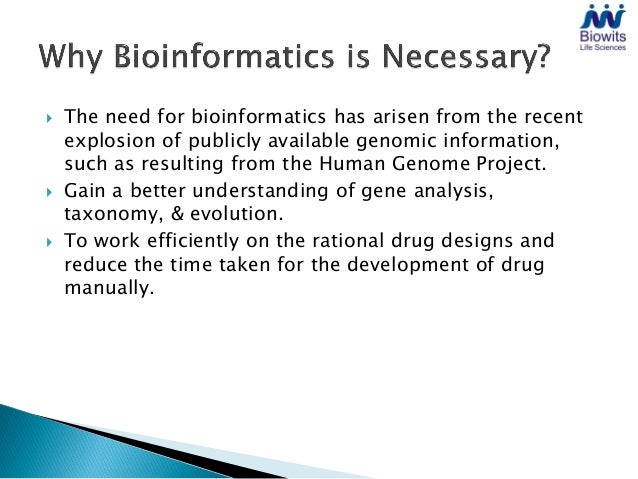    The need for bioinformatics has arisen from the recent    explosion of publicly available genomic information,    such...