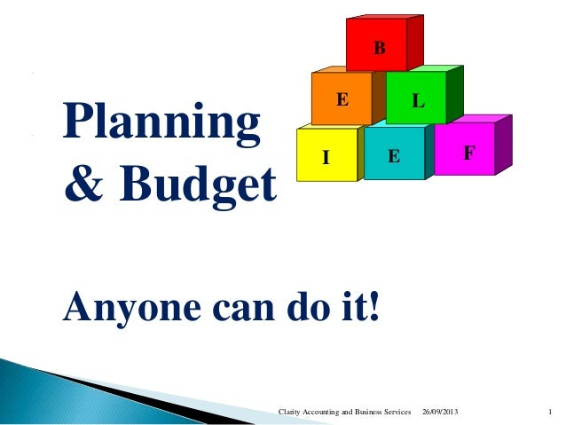 B E I L E F Planning & Budget Anyone can do it! 26/09/2013 1Clarity Accounting and Business Services