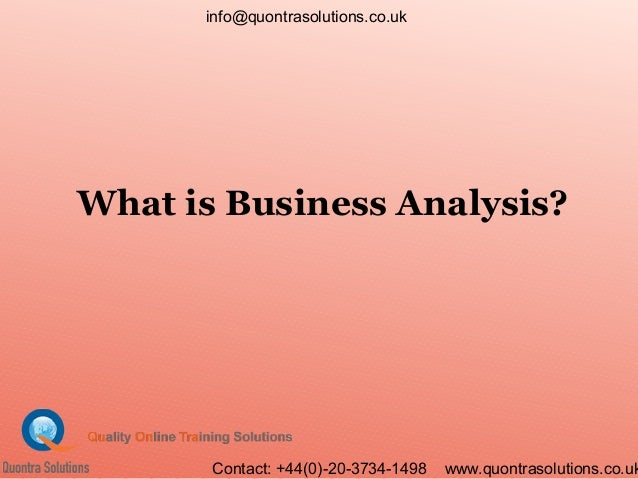 What is Business Analysis? info@quontrasolutions.co.uk Contact: +44(0)-20-3734-1498 www.quontrasolutions.co.uk