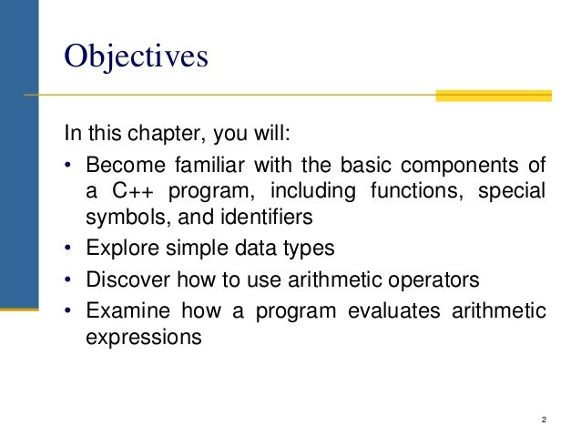 Objectives In this chapter, you will: • Become familiar with the basic components of a C++ program, including functions, s...