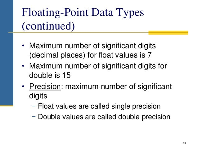 Floating-Point Data Types (continued) • Maximum number of significant digits (decimal places) for float values is 7 • Maxi...
