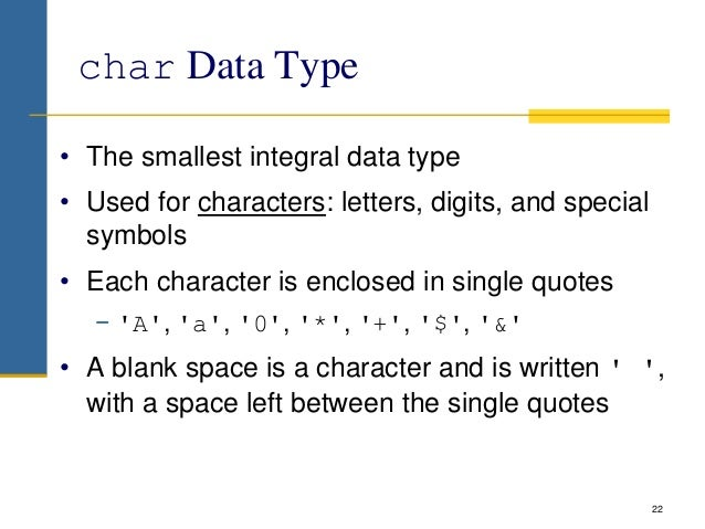 char Data Type • The smallest integral data type • Used for characters: letters, digits, and special symbols • Each charac...