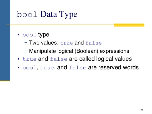 bool Data Type • bool type − Two values: true and false − Manipulate logical (Boolean) expressions • true and false are ca...