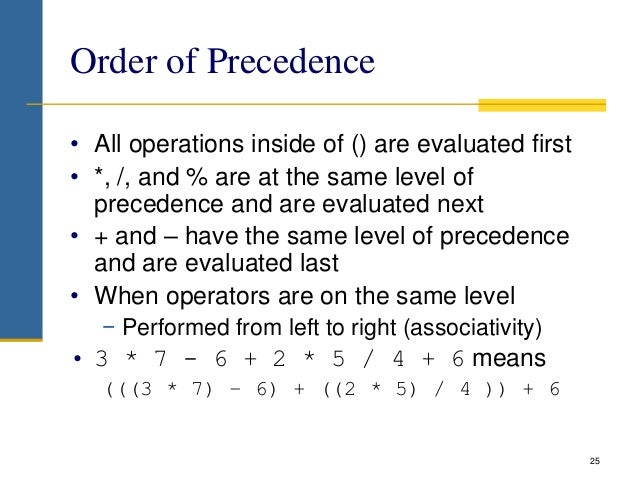 Order of Precedence • All operations inside of () are evaluated first • *, /, and % are at the same level of precedence an...