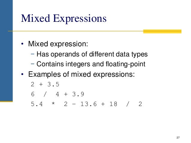 Mixed Expressions • Mixed expression: − Has operands of different data types − Contains integers and floating-point • Exam...