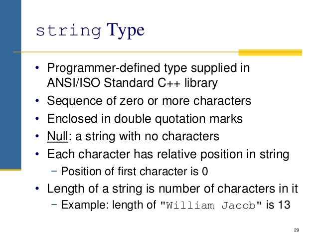 string Type • Programmer-defined type supplied in ANSI/ISO Standard C++ library • Sequence of zero or more characters • En...