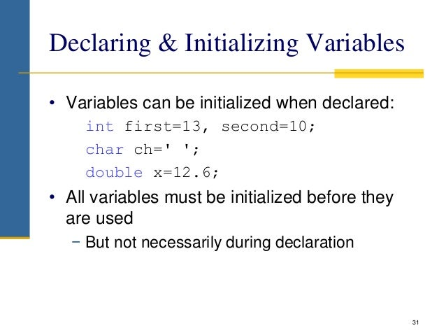 Declaring & Initializing Variables • Variables can be initialized when declared: int first=13, second=10; char ch=' '; dou...