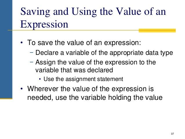 Saving and Using the Value of an Expression • To save the value of an expression: − Declare a variable of the appropriate ...