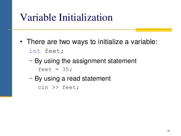 Variable Initialization • There are two ways to initialize a variable: int feet; − By using the assignment statement feet ...