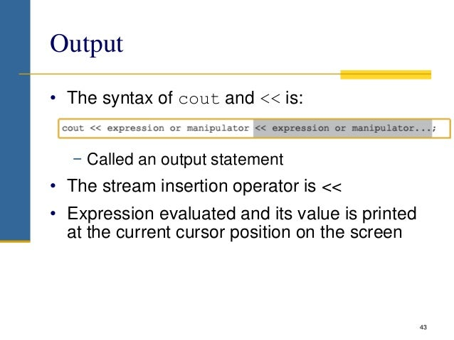 Output • The syntax of cout and << is: − Called an output statement • The stream insertion operator is << • Expression eva...
