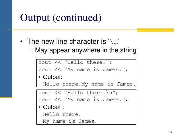"""Output (continued) • The new line character is 'n' − May appear anywhere in the string cout << """"Hello there.""""; cout << """"My..."""