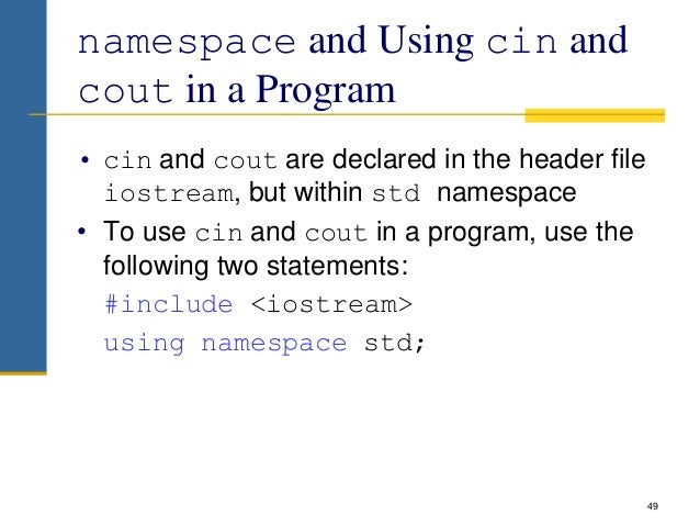 namespace and Using cin and cout in a Program • cin and cout are declared in the header file iostream, but within std name...