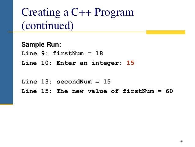 Creating a C++ Program (continued) Sample Run: Line 9: firstNum = 18 Line 10: Enter an integer: 15 Line 13: secondNum = 15...
