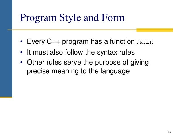 Program Style and Form • Every C++ program has a function main • It must also follow the syntax rules • Other rules serve ...
