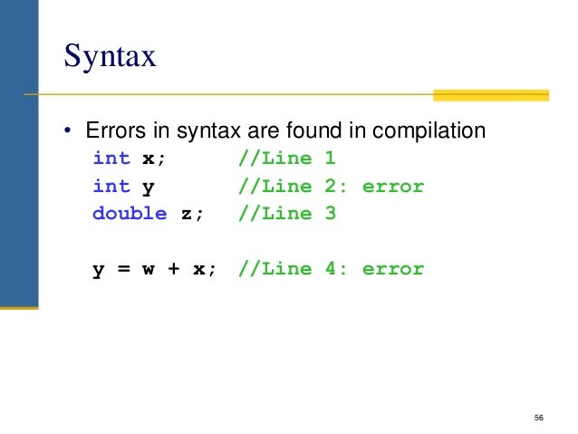 Syntax • Errors in syntax are found in compilation int x; //Line 1 int y //Line 2: error double z; //Line 3 y = w + x; //L...