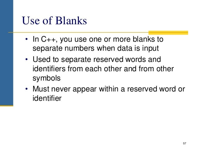 Use of Blanks • In C++, you use one or more blanks to separate numbers when data is input • Used to separate reserved word...