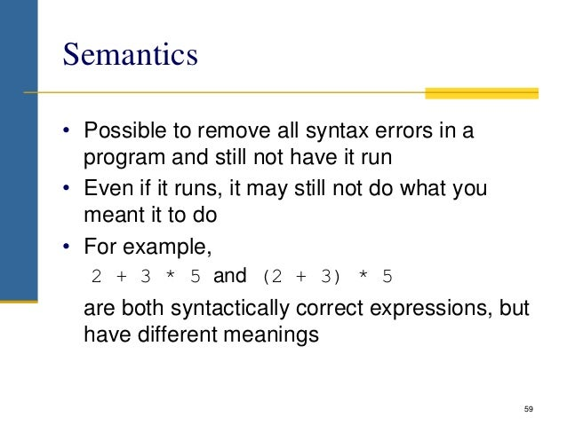 Semantics • Possible to remove all syntax errors in a program and still not have it run • Even if it runs, it may still no...