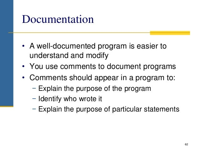 Documentation • A well-documented program is easier to understand and modify • You use comments to document programs • Com...