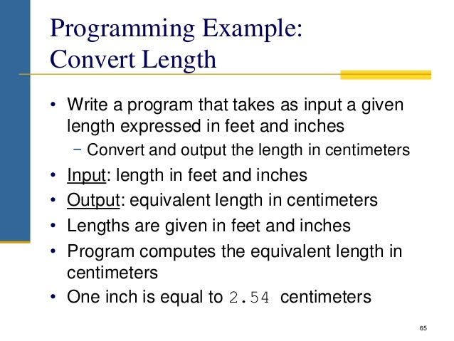 Programming Example: Convert Length • Write a program that takes as input a given length expressed in feet and inches − Co...