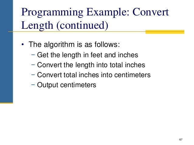 Programming Example: Convert Length (continued) • The algorithm is as follows: − Get the length in feet and inches − Conve...