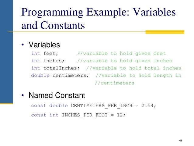 Programming Example: Variables and Constants • Variables int feet; //variable to hold given feet int inches; //variable to...