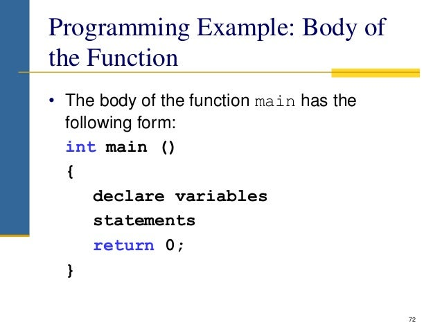 Programming Example: Body of the Function • The body of the function main has the following form: int main () { declare va...
