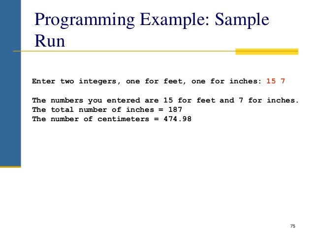 Programming Example: Sample Run 75 Enter two integers, one for feet, one for inches: 15 7 The numbers you entered are 15 f...