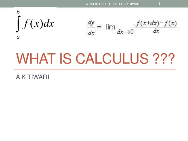 WHAT IS CALCULUS ??? A K TIWARI WHAT IS CALCULUS: DR. A K TIWARI 1
