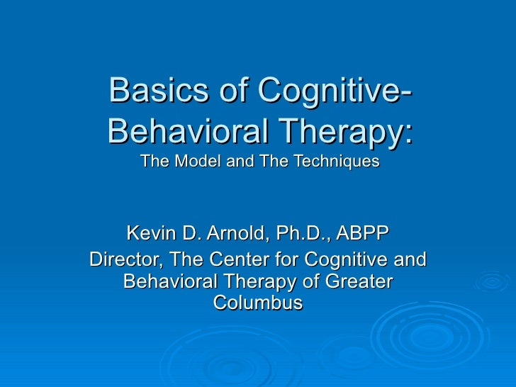 Basics of Cognitive-Behavioral Therapy: The Model and The Techniques Kevin D. Arnold, Ph.D., ABPP Director, The Center for...