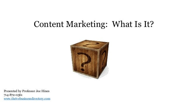 Content Marketing: What Is It? Presented by Professor Joe Hines 714-872-0561 www.thrivebusinessdirectory.com