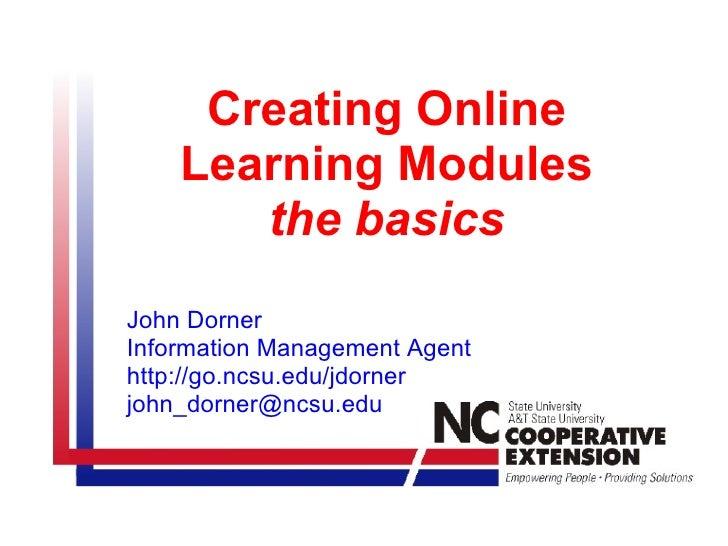 Creating Online    Learning Modules       the basicsJohn DornerInformation Management Agenthttp://go.ncsu.edu/jdornerjohn_...