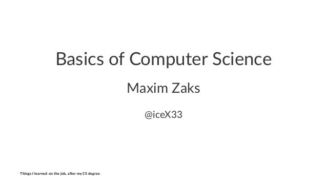 Basics&of&Computer&Science Maxim&Zaks @iceX33 Things'I'learned'on'the'job,'a3er'my'CS'degree