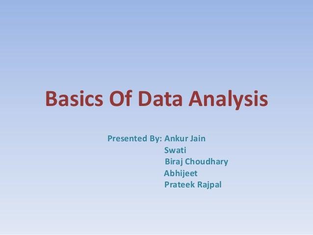 Basics Of Data Analysis Presented By: Ankur Jain Swati Biraj Choudhary Abhijeet Prateek Rajpal