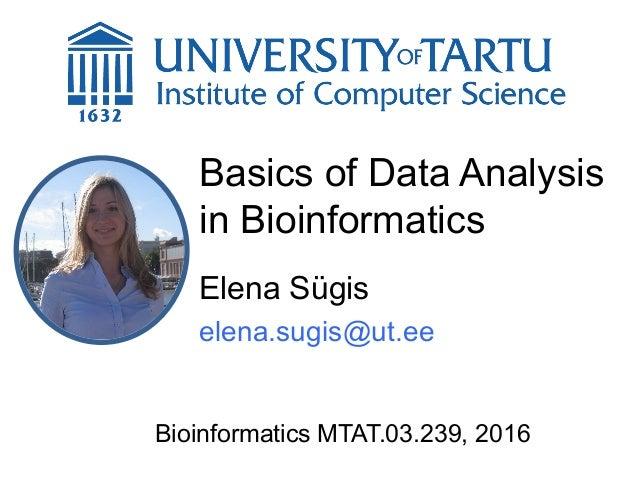 Basics of Data Analysis in Bioinformatics Elena Sügis elena.sugis@ut.ee Bioinformatics MTAT.03.239, 2016