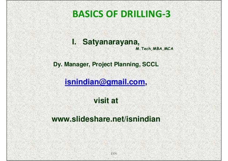 BASICS OF DRILLING-3      I. Satyanarayana,                           M.Tech,MBA,MCADy. Manager, Project Planning, SCCL   ...