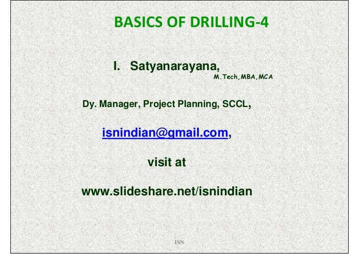 BASICS OF DRILLING-4      I. Satyanarayana,                           M.Tech,MBA,MCADy. Manager, Project Planning, SCCL,  ...