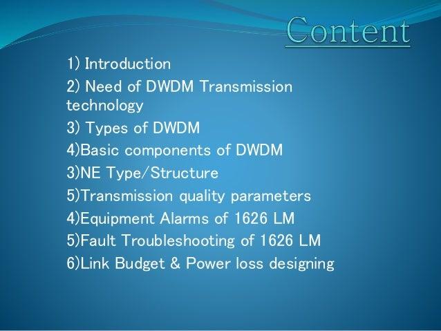 1) Introduction 2) Need of DWDM Transmission technology 3) Types of DWDM 4)Basic components of DWDM 3)NE Type/Structure 5)...