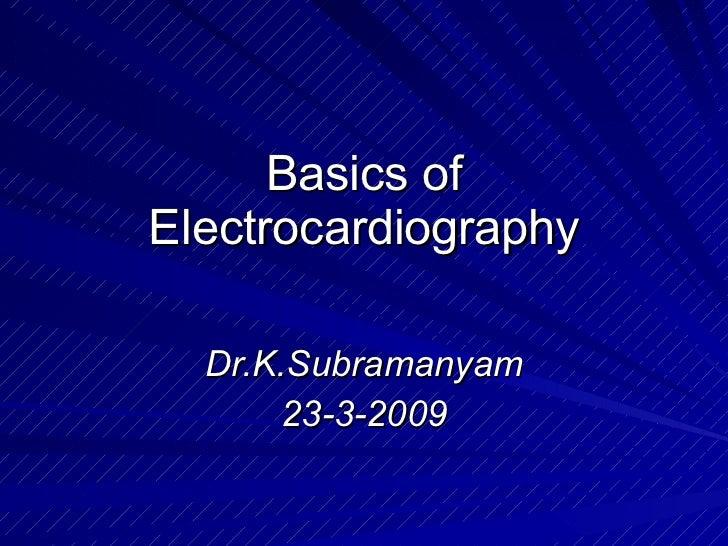 Basics of Electrocardiography Dr.K.Subramanyam 23-3-2009
