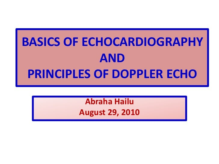 BASICS OF ECHOCARDIOGRAPHYAND PRINCIPLES OF DOPPLER ECHO<br />Abraha Hailu<br />August 29, 2010<br />